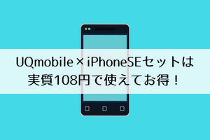 UQモバイル×iPhoneSEセットは実質108円で使えてお得!
